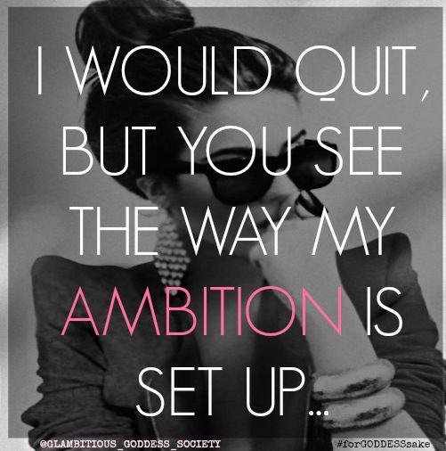I would quit, but you see the way my ambition is set up.