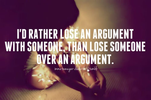 I'd rather lose an argument to you than lose you to an argument.