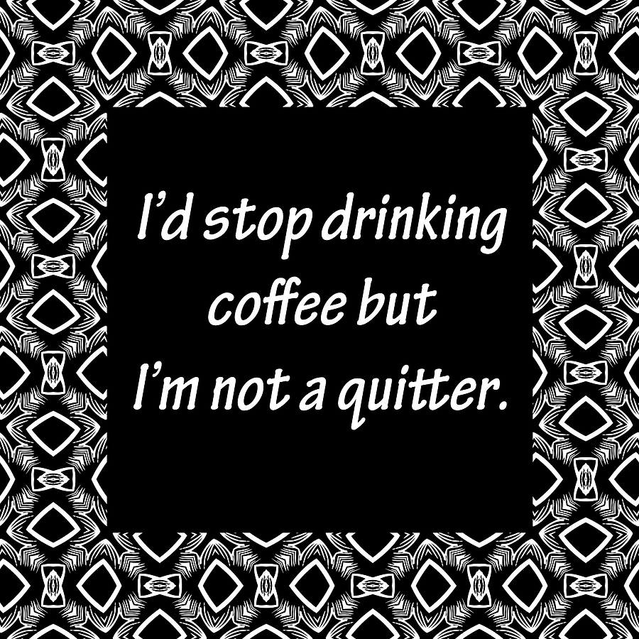 I'd stop drinking coffee but i'm not a quitter