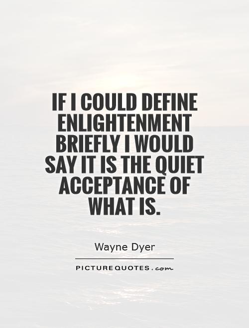 If I could define enlightenment briefly I would say it is the quiet acceptance of what is. Wayne Dyer