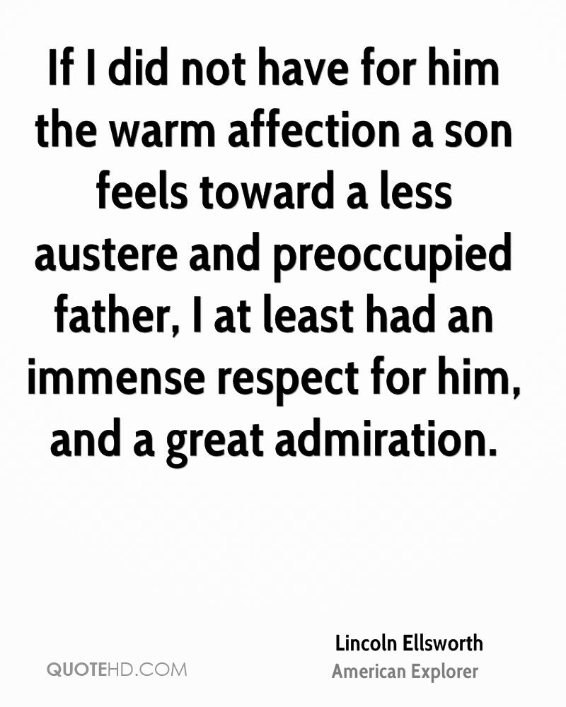 If I did not have for him the warm affection a son feels toward a less austere and preoccupied father, I at least had an immense respect for him, and a great ... - Lincoln Ellsworth