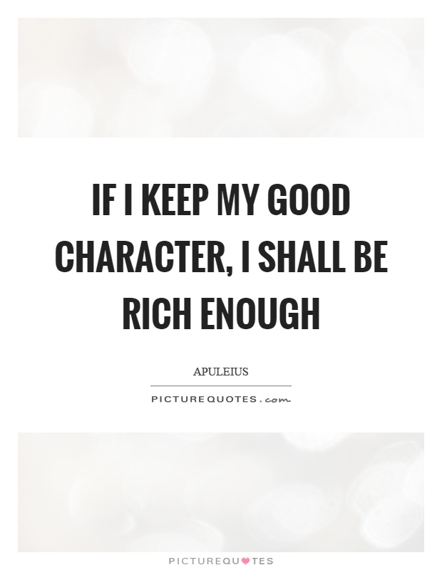 If I keep my good character, I shall be rich enough. Apuleius