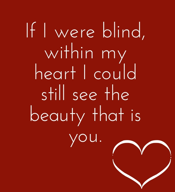 If I were blind, within my heart I could still see the beauty that is you.