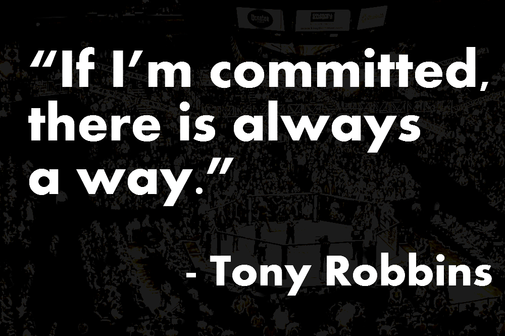 If I'm committed, there is always a way. Tony Robbins