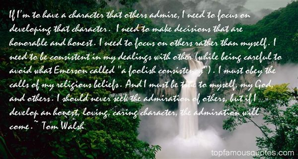 If I'm to have a character that others admire, I need to focus on developing that character. I need to make decisions that are honorable and honest. I need to ... - Tom Walsh