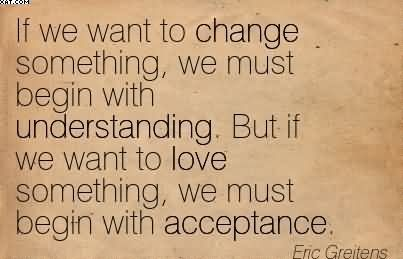 If We Want To Change Something, We Must Begin With Understanding. But If We Want To Love Something We Must Begin With Acceptance. Eric Greitens