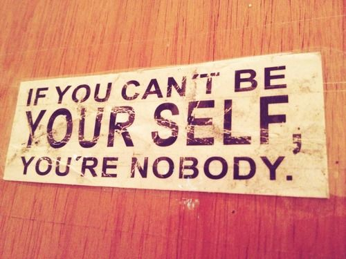 If You Can't Be Yourself You're Nobody