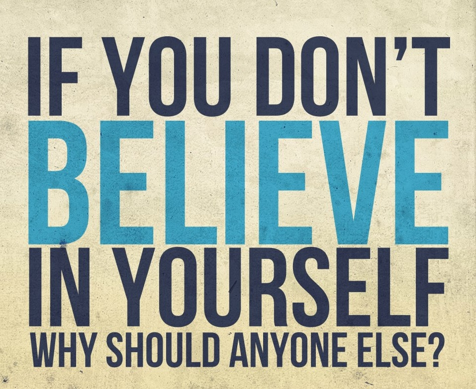 If You Don't Believe in Yourself. Why should anyone else1