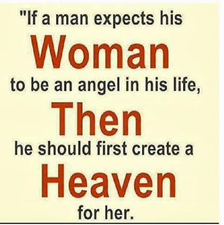 If a man expects a woman to be an angel in his life, he must first create heaven for her.