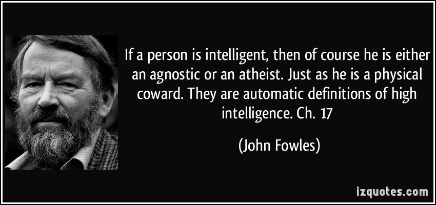If a person is intelligent, then of course he is either an agnostic or an atheist. Just as he is a physical coward. They are automatic definitions of ... John Fowles