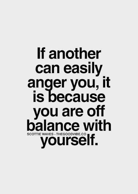 If another can easily anger you, it is because you are off balance with yourself