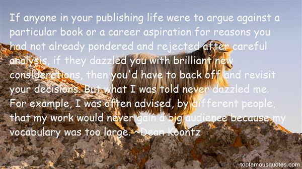 If anyone in your publishing life were to argue against a particular book or a career aspiration for reasons you had not already pondered and rejected after ... Dean Koontz