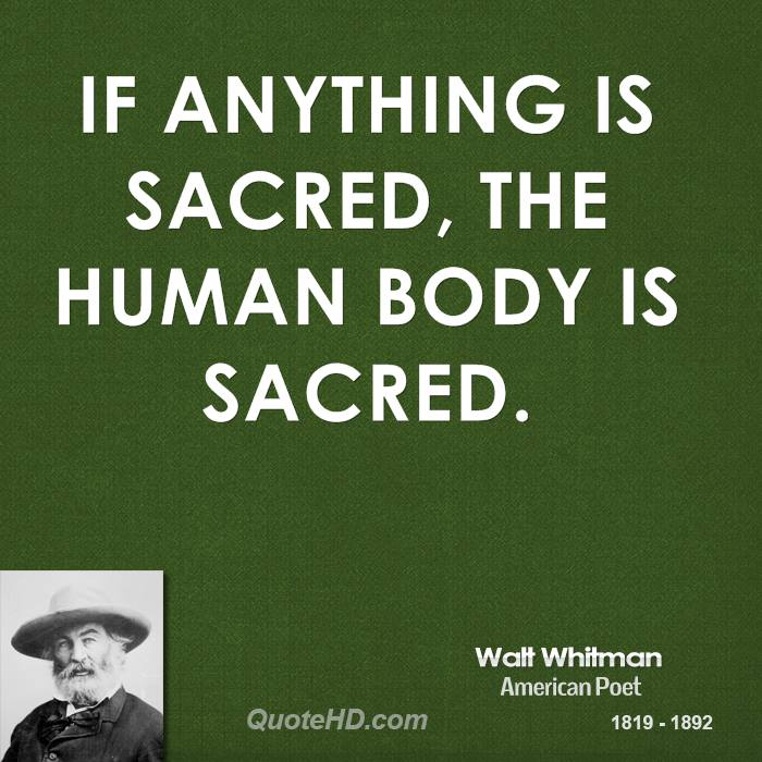 If anything is sacred, the human body is sacred. Watt Whitman
