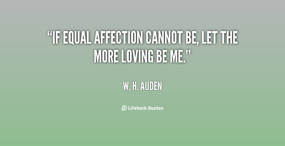 If equal affection cannot be, let the more loving be me. W. H. Auden