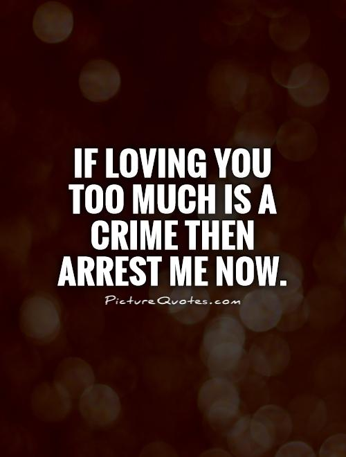 If loving you too much is a crime then arrest me now