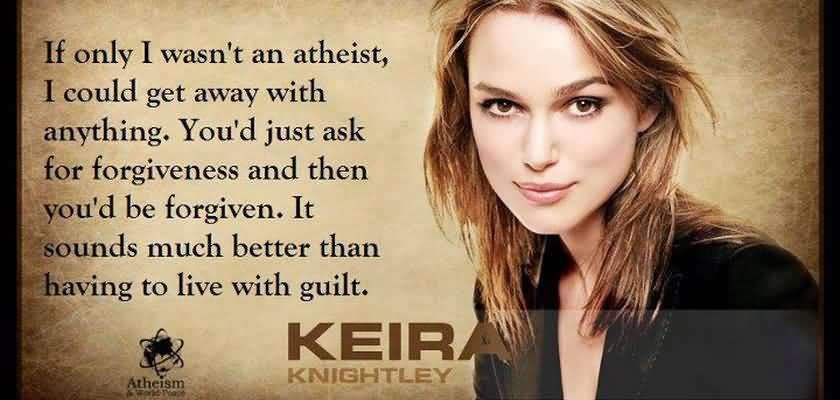 If only I wasn't an atheist, I could get away with anything. You had just ask for forgiveness and then you'd be forgiven. Keira Knightley