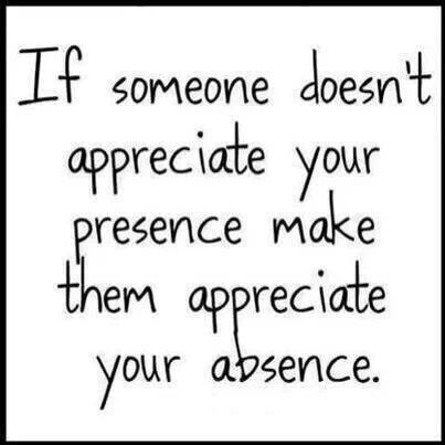 If someone doesn't appreciate your presence, make them appreciate your absence.