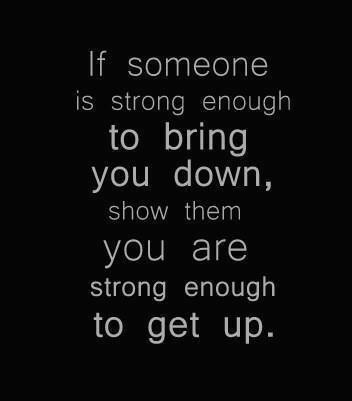 If someone is strong enough to bring you down, show them you are strong enough to get up