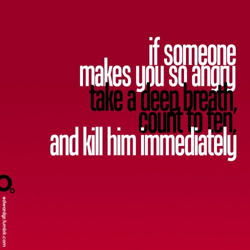 If someone makes you so angry, take a deep breath, count to ten, and kill him immediately