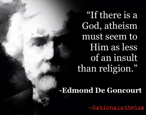 If there is a God, atheism must seem to Him as less of an insult than religion. Edmond de Goncourt