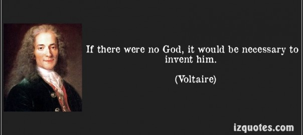 If there were no God, it would have been necessary to invent him. Voltaire