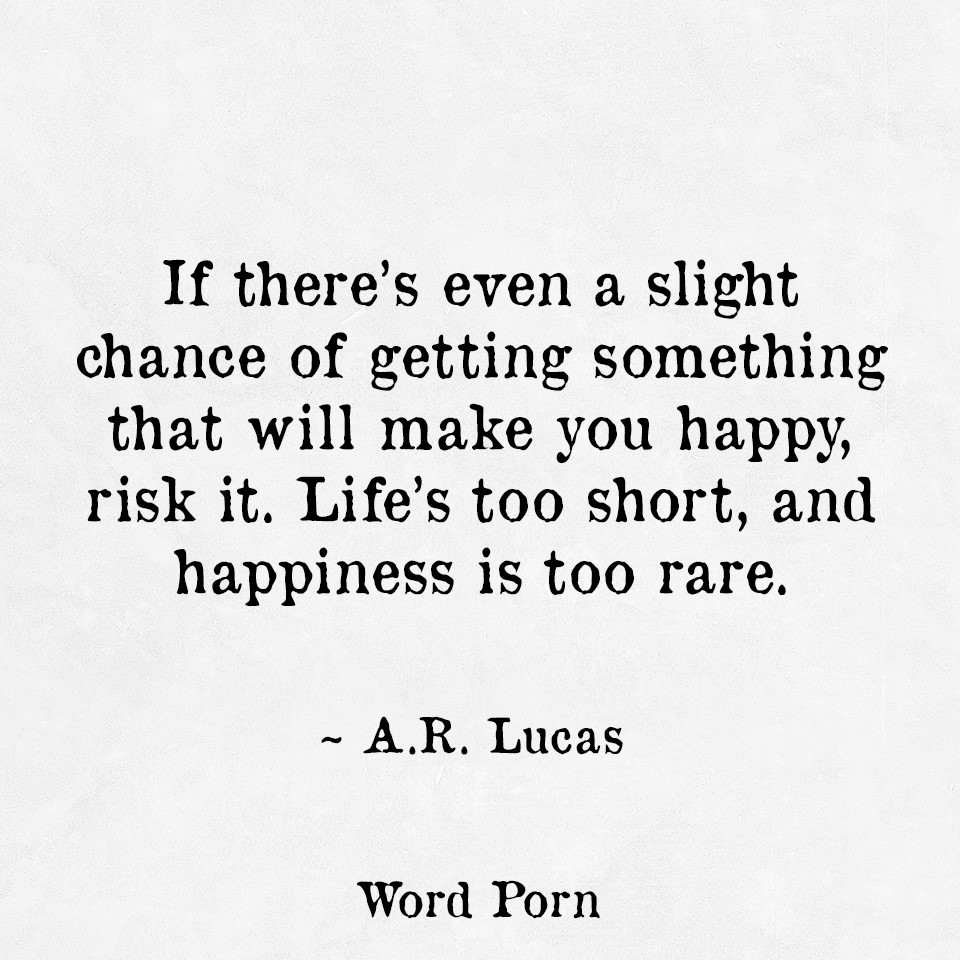 If there's even a slight chance of getting something that will make you happy, risk... A. R. Lucas