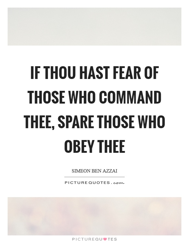 If thou hast fear of those who command thee, spare those who obey thee. Simeon Ben Azzai