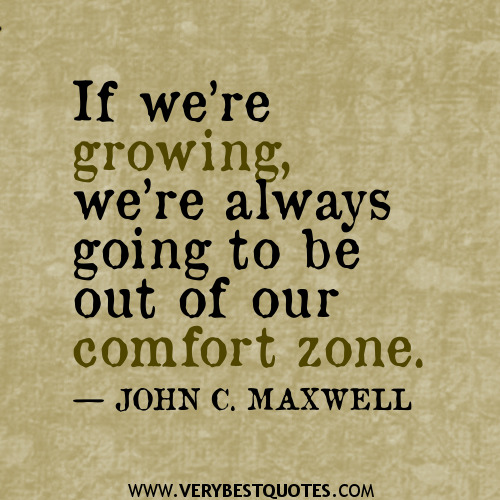 If we are growing we are always going to be outside our comfort zone. John Maxwell