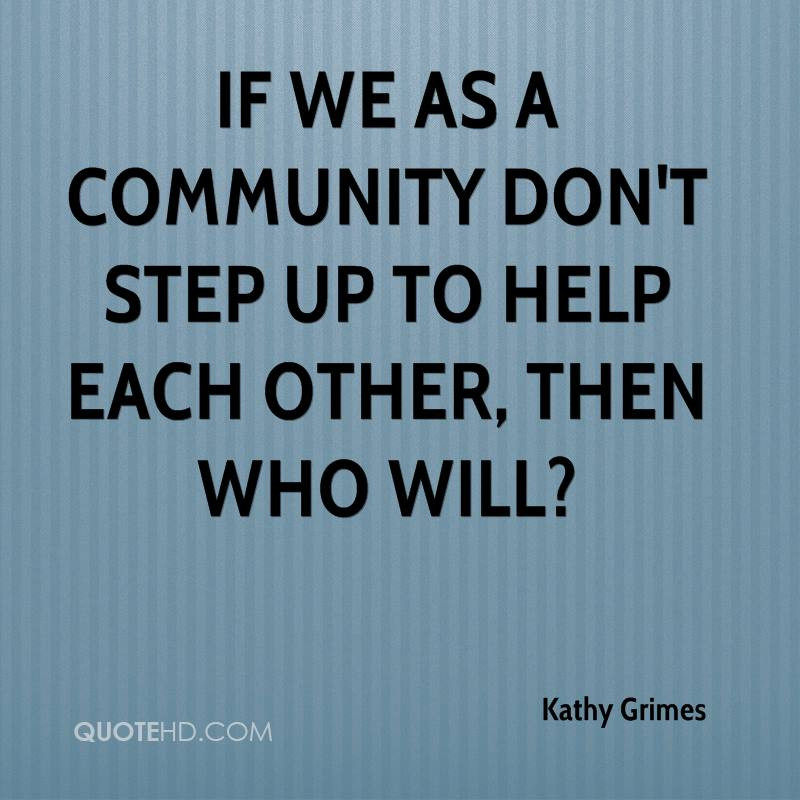 If we as a community don't step up to help each other, then who will1. Kathy Grimes