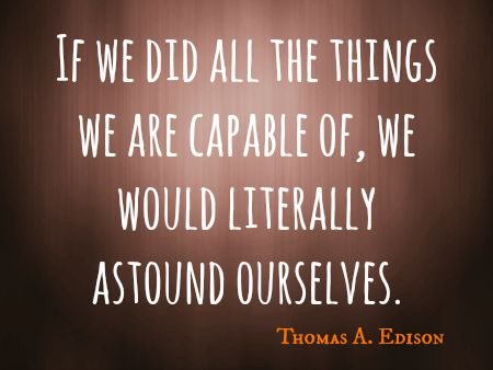If we did all the things we are capable of, we would literally astound ourselves. Thomas A. Edison
