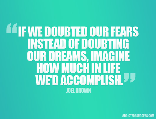 If we doubted our fears instead of doubting our dreams, imagine how much in life we'd accomplish. Joel Brown