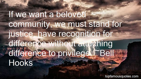 If we want a beloved community, we must stand for justice, have recognition for difference without attaching difference to privilege. Bell Hooks