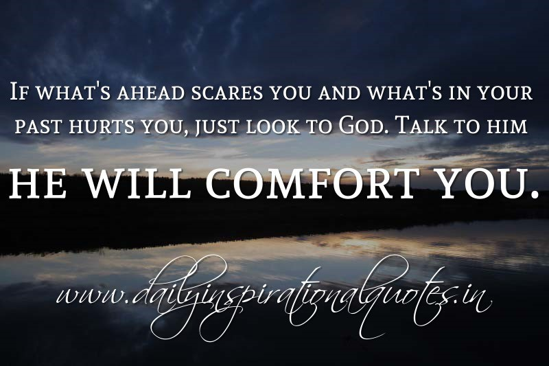 If what's ahead scares you and what's in your past hurts you, just look to God. Talk to him he will comfort you