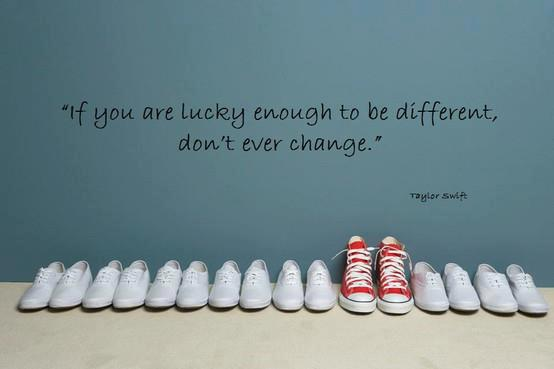 If you are lucky enough to be different don't ever change. Taylor Swift