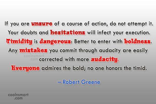 If you are unsure of a course of action, do not attempt it. Your doubts and hesitations will infect your execution. Timidity is dangerous Better to enter with boldness. Any mistakes....Robert Greene