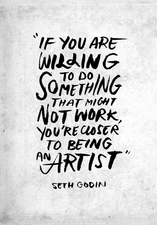 If you are willing to do something that might not work, you're closer to being an artist. Seth Godin