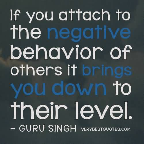 If you attach to the negative behavior of others it brings you down to their level. GURU SINGH