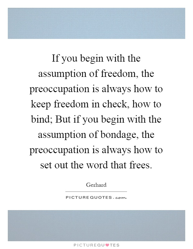 If you begin with the assumption of freedom, the preoccupation is always how to keep freedom in check, how to bind; But if you begin with the assumption of ... Gerhard