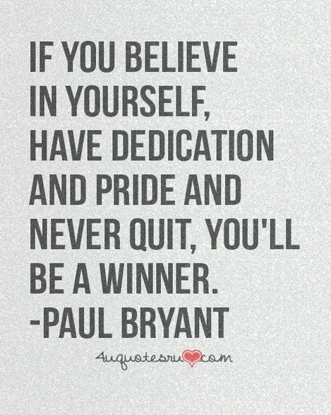 If you believe in yourself and have dedication and pride and never quit, you'll be a winner. Paul Bryant