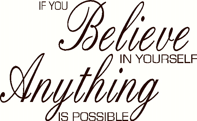 If you belive in yourself anything is possible