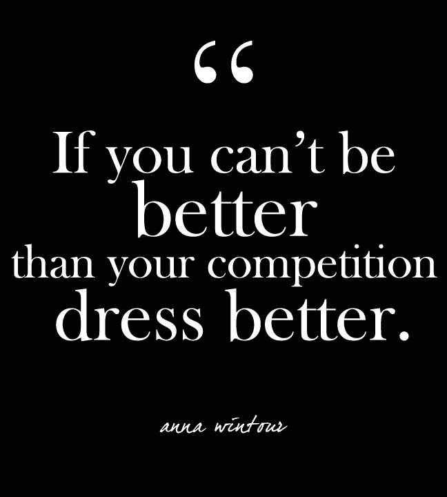 If you can't be better than your competition, dress better. Anna Wintour