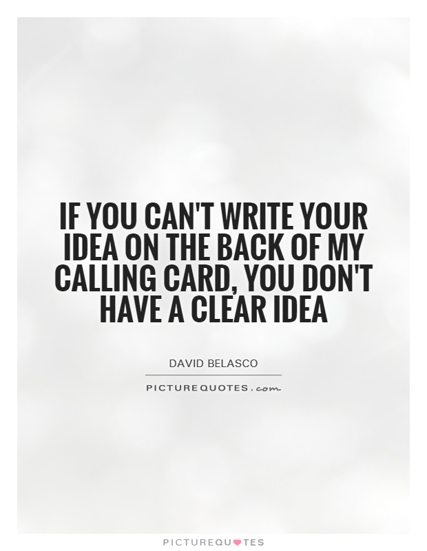 If you can't write your idea on the back of my calling card, you don't have a clear idea.  David Belasco