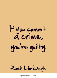 If you commit a crime, you're guilty. Rush Limbaugh