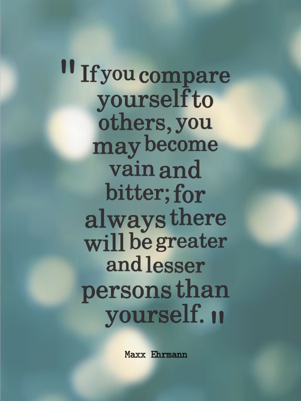 If you compare yourself to others, you may become vain and bitter; for always there will be greater and lesser persons... Max Ehrmann