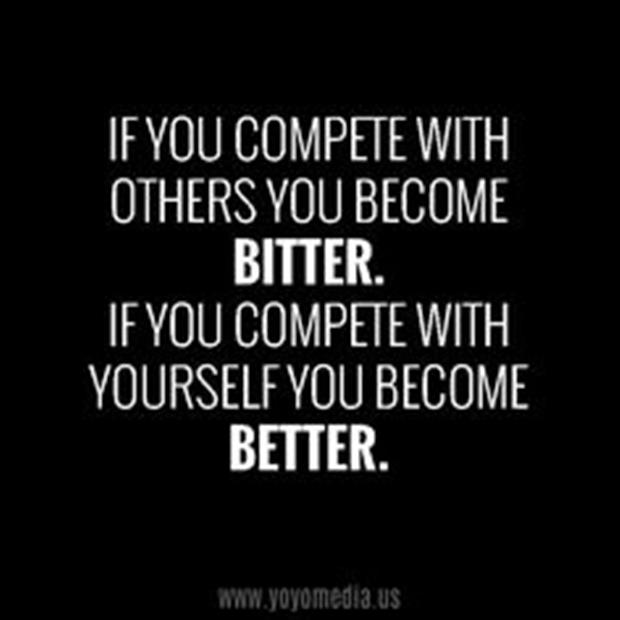 If you compete with others u become bitter. If you compete with yourself u become better