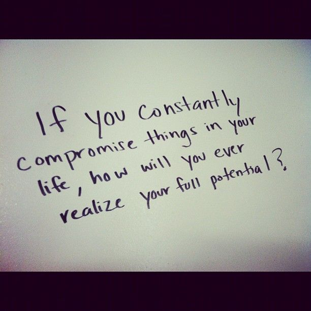 If you constantly compromise things in your life how will you ever realize your full potential1