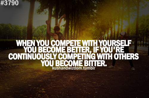 If you continuously compete with others, you become bitter but if you continuously compete with yourself, you become better
