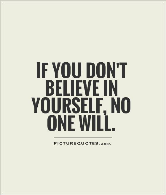 If you don't believe in yourself, no one will