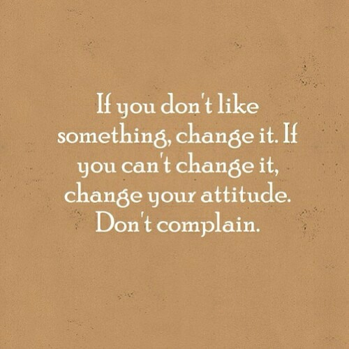 If you don't like something, change it. If you can't change it, change your attitude. Don't complain