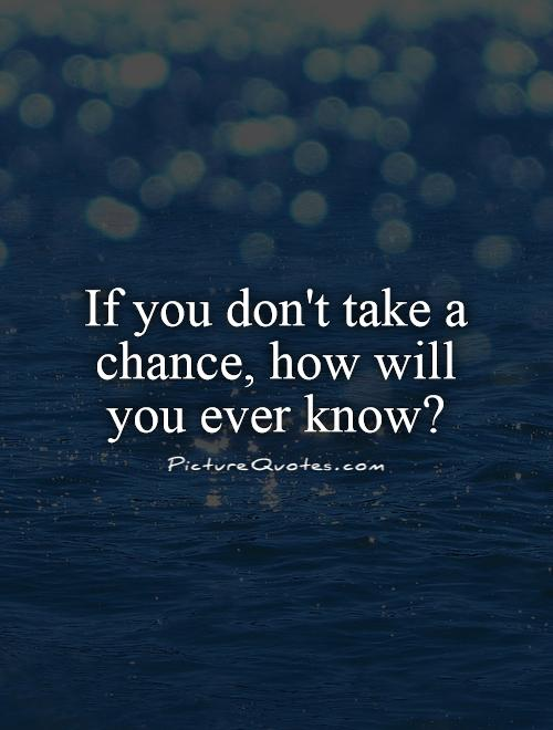 If you don't take a chance, how will you ever know1